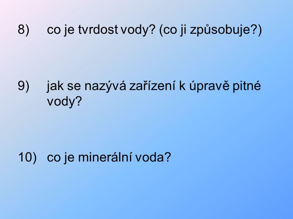 8)co je tvrdost vody? (co ji způsobuje?) 9)jak se nazývá zařízení k úpravě pitné vody? 10)co je minerální voda?