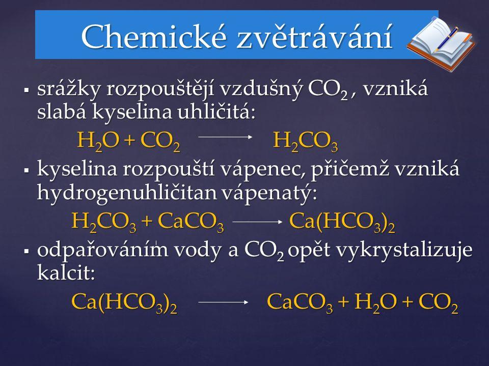  srážky rozpouštějí vzdušný CO 2, vzniká slabá kyselina uhličitá: H 2 O + CO 2 H 2 CO 3 H 2 O + CO 2 H 2 CO 3  kyselina rozpouští vápenec, přičemž vzniká hydrogenuhličitan vápenatý: H 2 CO 3 + CaCO 3 Ca(HCO 3 ) 2 H 2 CO 3 + CaCO 3 Ca(HCO 3 ) 2  odpařováním vody a CO 2 opět vykrystalizuje kalcit: Ca(HCO 3 ) 2 CaCO 3 + H 2 O + CO 2 Chemické zvětrávání