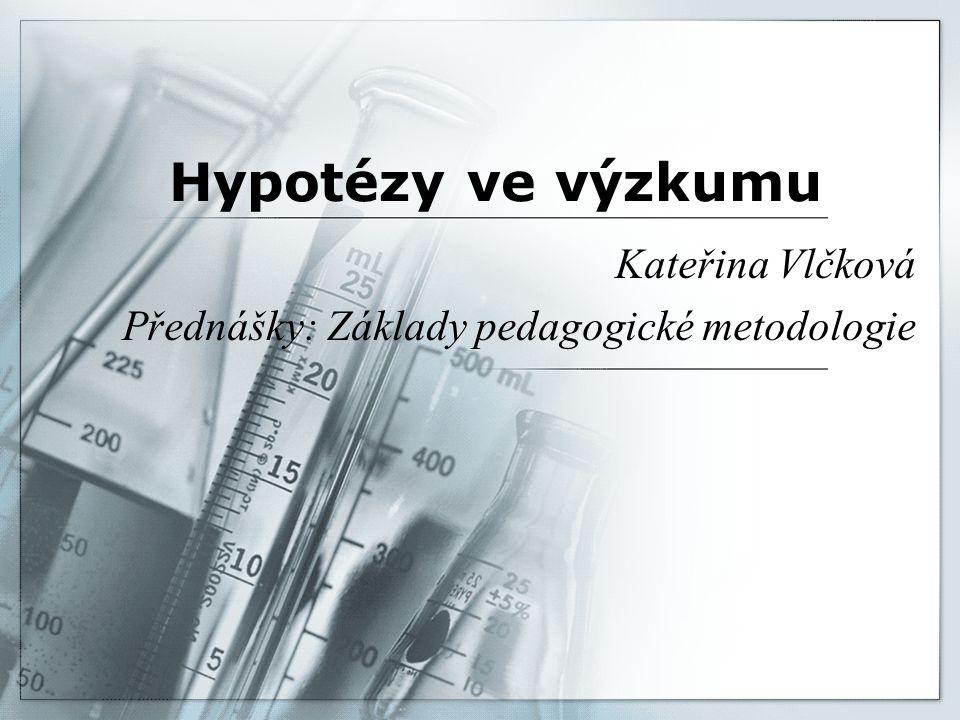 Hypotézy ve výzkumu Kateřina Vlčková Přednášky: Základy pedagogické metodologie