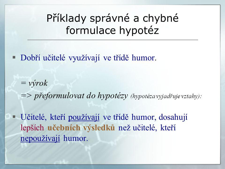 Příklady správné a chybné formulace hypotéz  Dobří učitelé využívají ve třídě humor. = výrok => přeformulovat do hypotézy (hypotéza vyjadřuje vztahy)