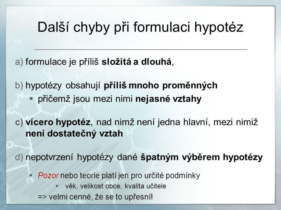 Další chyby při formulaci hypotéz a)formulace je příliš složitá a dlouhá, b)hypotézy obsahují příliš mnoho proměnných  přičemž jsou mezi nimi nejasné vztahy c)vícero hypotéz, nad nimž není jedna hlavní, mezi nimiž není dostatečný vztah d)nepotvrzení hypotézy dané špatným výběrem hypotézy  Pozor nebo teorie platí jen pro určité podmínky  věk, velikost obce, kvalita učitele => velmi cenné, že se to upřesní!
