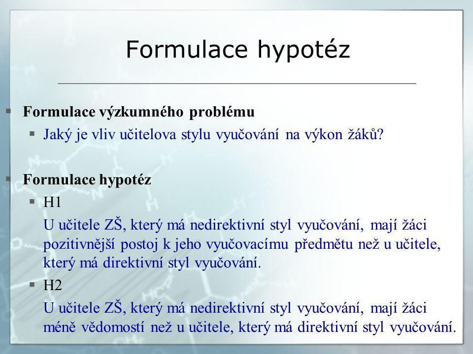Formulace hypotéz  Formulace výzkumného problému  Jaký je vliv učitelova stylu vyučování na výkon žáků?  Formulace hypotéz  H1 U učitele ZŠ, který