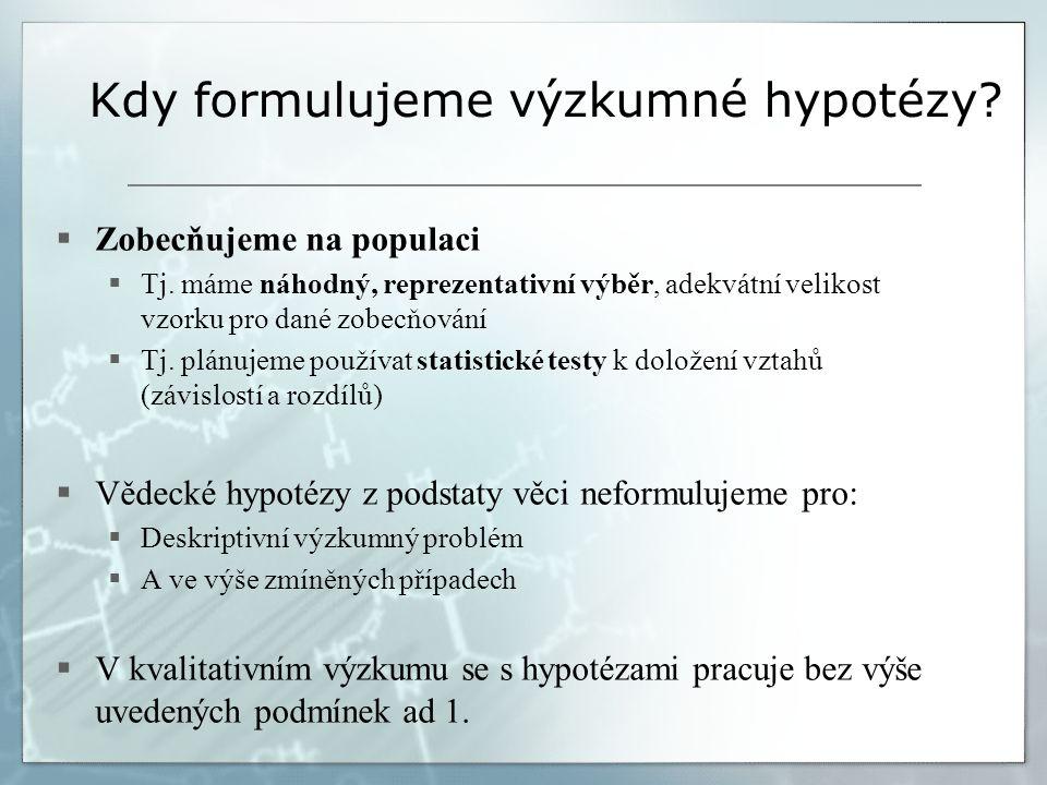 Kdy formulujeme výzkumné hypotézy?  Zobecňujeme na populaci  Tj. máme náhodný, reprezentativní výběr, adekvátní velikost vzorku pro dané zobecňování
