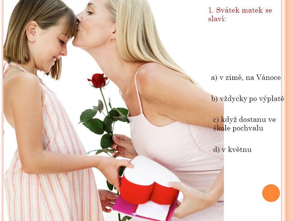 1. Svátek matek se slaví: d) v květnu c) když dostanu ve škole pochvalu a) v zimě, na Vánoce b) vždycky po výplatě