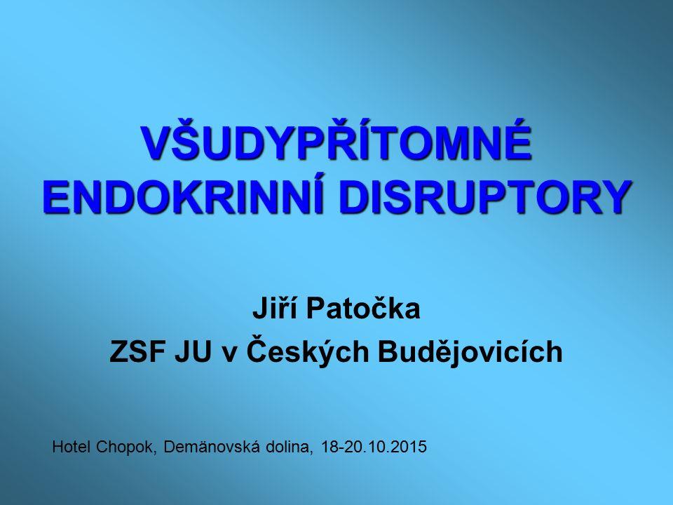 VŠUDYPŘÍTOMNÉ ENDOKRINNÍ DISRUPTORY Jiří Patočka ZSF JU v Českých Budějovicích Hotel Chopok, Demänovská dolina, 18-20.10.2015