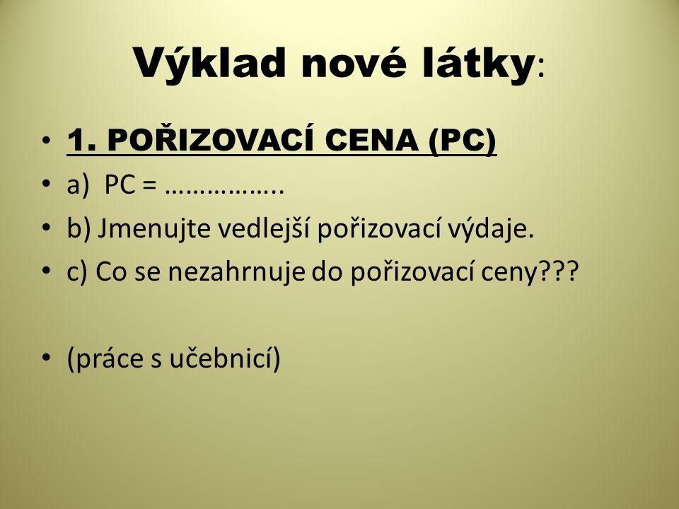 Výklad nové látky : 1. POŘIZOVACÍ CENA (PC) a) PC = …………….. b) Jmenujte vedlejší pořizovací výdaje. c) Co se nezahrnuje do pořizovací ceny??? (práce s