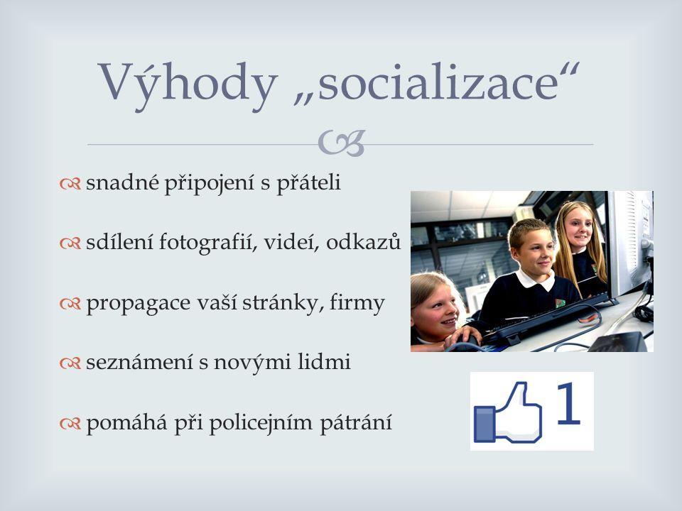 """  snadné připojení s přáteli  sdílení fotografií, videí, odkazů  propagace vaší stránky, firmy  seznámení s novými lidmi  pomáhá při policejním pátrání Výhody """"socializace"""