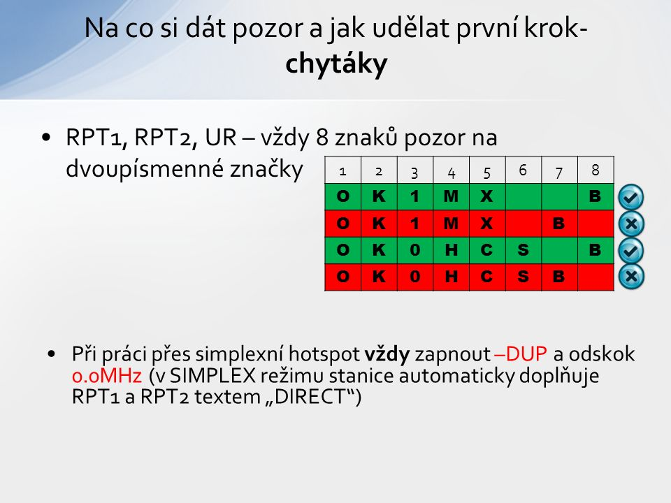 """RPT1, RPT2, UR – vždy 8 znaků pozor na dvoupísmenné značky Na co si dát pozor a jak udělat první krok- chytáky 12345678 OK1MXB OK1MXB OK0HCSB OK0HCSB Při práci přes simplexní hotspot vždy zapnout –DUP a odskok 0.0MHz (v SIMPLEX režimu stanice automaticky doplňuje RPT1 a RPT2 textem """"DIRECT )"""
