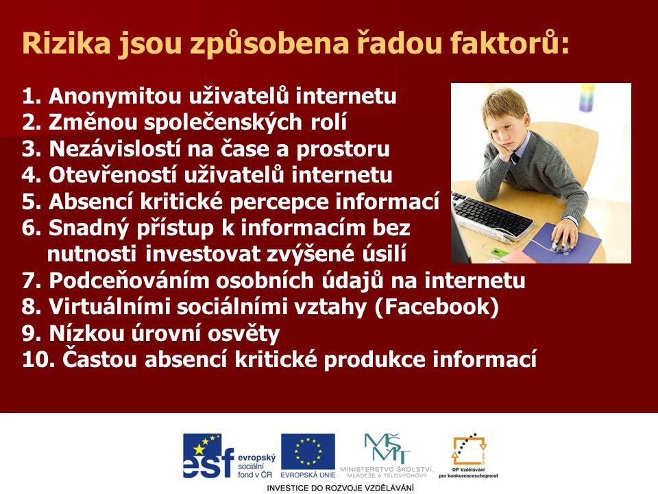 Několik čísel pro ilustraci Oběti kyberšikany: 46,8 % českých dětí (vyhrožování, zastrašování, nadávání, ponižování, prolomení účtu, publikování ponižující fotografie atd.) Uživatelé sociálních sítí: 89,3 % českých dětí (15,2 % nezletilých na Facebooku) Na osobní schůzku s neznámým člověkem z internetu je ochotno jít: 6 - 10 let25,0 % (chlapci)28,6 % (dívky) 11 - 14 let33,9 % (chlapci)33,4 % (dívky) 15- 17 let54,1 % (chlapci)51,8 % (dívky) 18 a více65,1 % (chlapci)47,2 % (dívky) N=1935 Centrum PRVoK, 2009