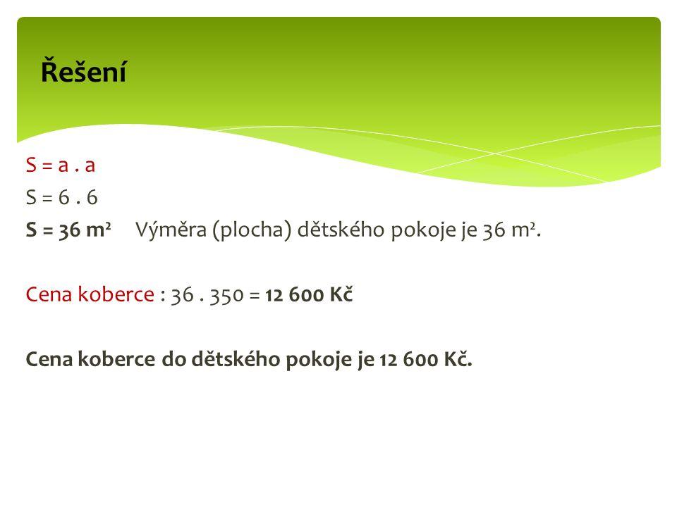 Řešení S = a. a S = 6. 6 S = 36 m² Výměra (plocha) dětského pokoje je 36 m².