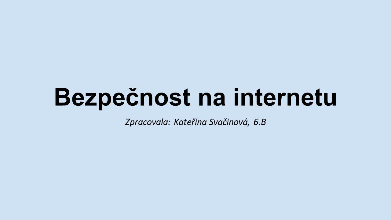 Bezpečnost na internetu Zpracovala: Kateřina Svačinová, 6.B
