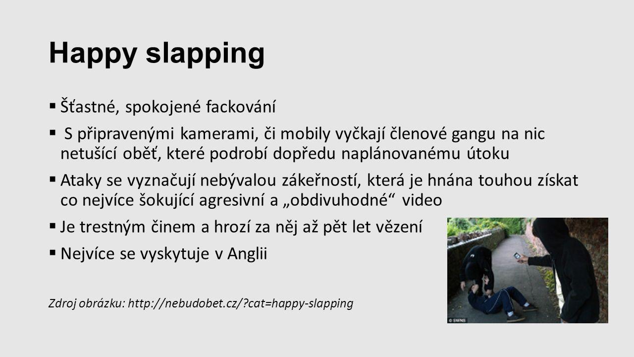 """Happy slapping  Šťastné, spokojené fackování  S připravenými kamerami, či mobily vyčkají členové gangu na nic netušící oběť, které podrobí dopředu naplánovanému útoku  Ataky se vyznačují nebývalou zákeřností, která je hnána touhou získat co nejvíce šokující agresivní a """"obdivuhodné video  Je trestným činem a hrozí za něj až pět let vězení  Nejvíce se vyskytuje v Anglii Zdroj obrázku: http://nebudobet.cz/?cat=happy-slapping"""