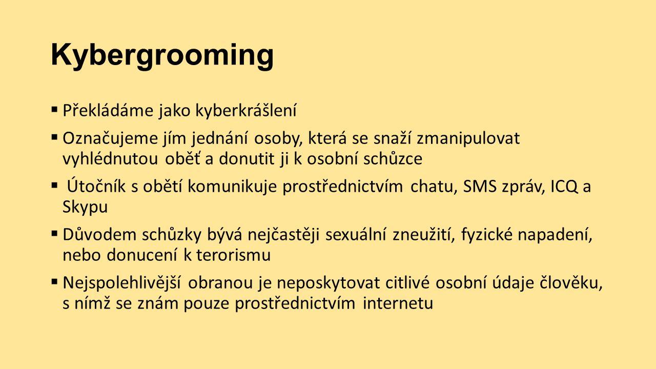 Kybergrooming  Překládáme jako kyberkrášlení  Označujeme jím jednání osoby, která se snaží zmanipulovat vyhlédnutou oběť a donutit ji k osobní schůzce  Útočník s obětí komunikuje prostřednictvím chatu, SMS zpráv, ICQ a Skypu  Důvodem schůzky bývá nejčastěji sexuální zneužití, fyzické napadení, nebo donucení k terorismu  Nejspolehlivější obranou je neposkytovat citlivé osobní údaje člověku, s nímž se znám pouze prostřednictvím internetu