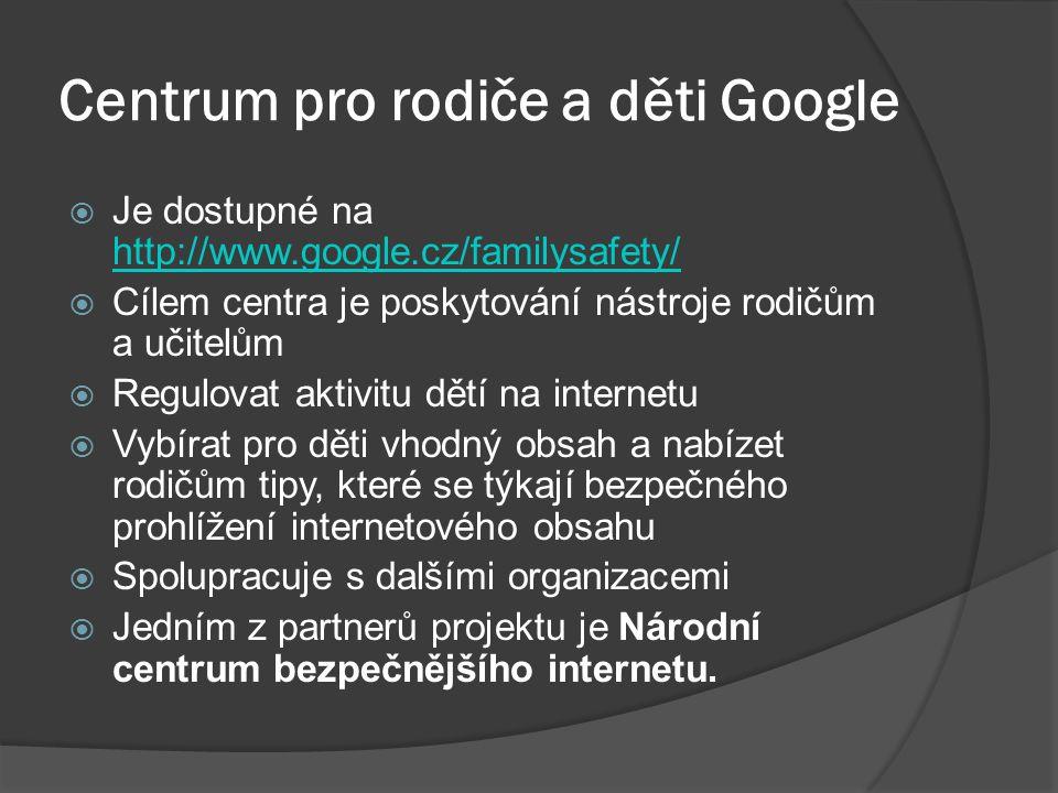 Centrum pro rodiče a děti Google  Je dostupné na http://www.google.cz/familysafety/ http://www.google.cz/familysafety/  Cílem centra je poskytování