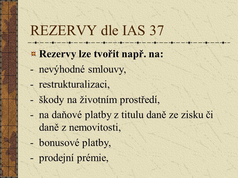 REZERVY dle IAS 37 Rezervy lze tvořit např. na: -nevýhodné smlouvy, -restrukturalizaci, -škody na životním prostředí, -na daňové platby z titulu daně