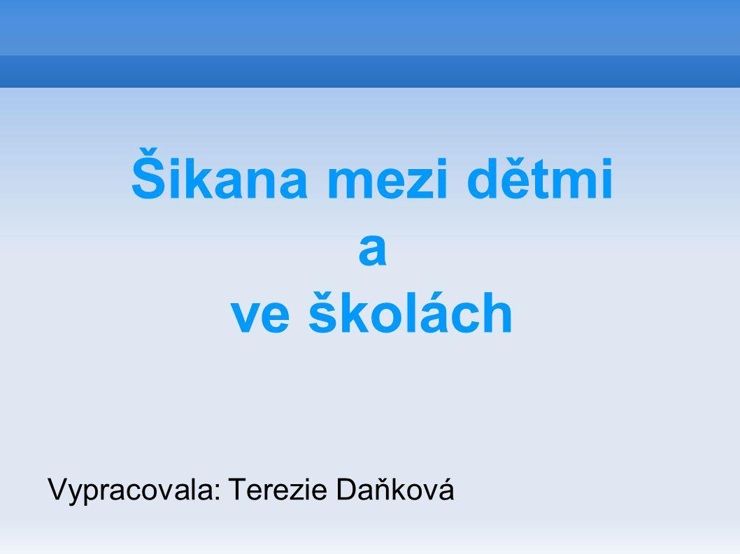 Šikana mezi dětmi a ve školách Vypracovala: Terezie Daňková