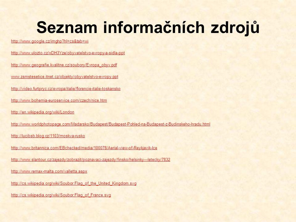 Seznam informačních zdrojů http://www.google.cz/imghp hl=cs&tab=wi http://www.ulozto.cz/xDH3Yze/obyvatelstvo-evropy-a-sidla-ppt http://www.geografie.kvalitne.cz/soubory/Evropa_obyv.pdf www.zsmstesetice.itnet.cz/objekty/obyvatelstvo-evropy.ppt http://video.furtpryc.cz/evropa/italie/florencie-italie-toskansko http://www.bohemia-euroservice.com/czech/nice.htm http://en.wikipedia.org/wiki/London http://www.worldphotopage.com/Madarsko/Budapest/Budapest-Pohled-na-Budapest-z-Budinskeho-hradu.html http://lucibsb.blog.cz/1103/moskva-rusko http://www.britannica.com/EBchecked/media/100078/Aerial-view-of-Reykjavik-Ice http://www.slantour.cz/zajezdy/zobrazit/poznavaci-zajezdy/finsko/helsinky---letecky/7832 http://www.remax-malta.com/valletta.aspx http://cs.wikipedia.org/wiki/Soubor:Flag_of_the_United_Kingdom.svg http://cs.wikipedia.org/wiki/Soubor:Flag_of_France.svg