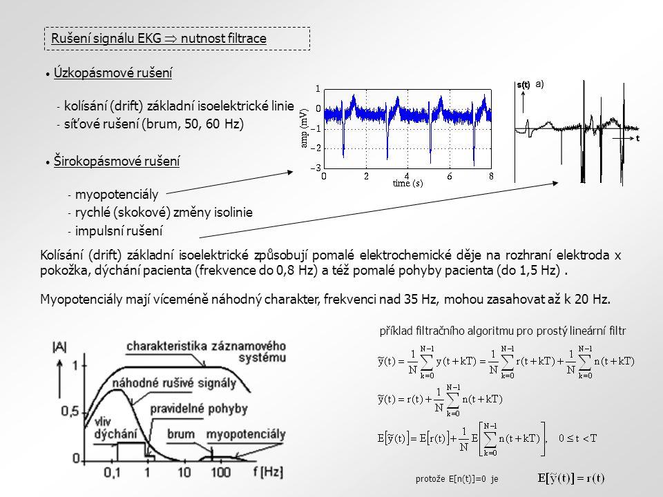 Rušení signálu EKG  nutnost filtrace Úzkopásmové rušení - kolísání (drift) základní isoelektrické linie - síťové rušení (brum, 50, 60 Hz) Širokopásmové rušení - myopotenciály - rychlé (skokové) změny isolinie - impulsní rušení Kolísání (drift) základní isoelektrické způsobují pomalé elektrochemické děje na rozhraní elektroda x pokožka, dýchání pacienta (frekvence do 0,8 Hz) a též pomalé pohyby pacienta (do 1,5 Hz).