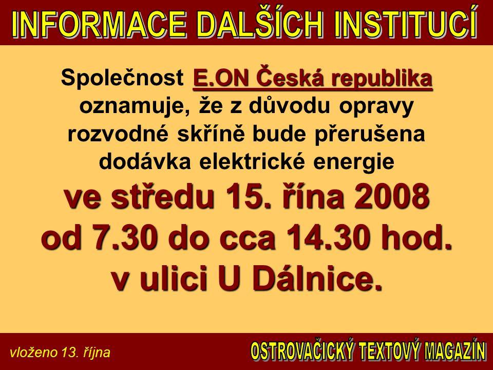 vloženo 13. října E.ON Česká republika ve středu 15. řína 2008 od 7.30 do cca 14.30 hod. v ulici U Dálnice. Společnost E.ON Česká republika oznamuje,
