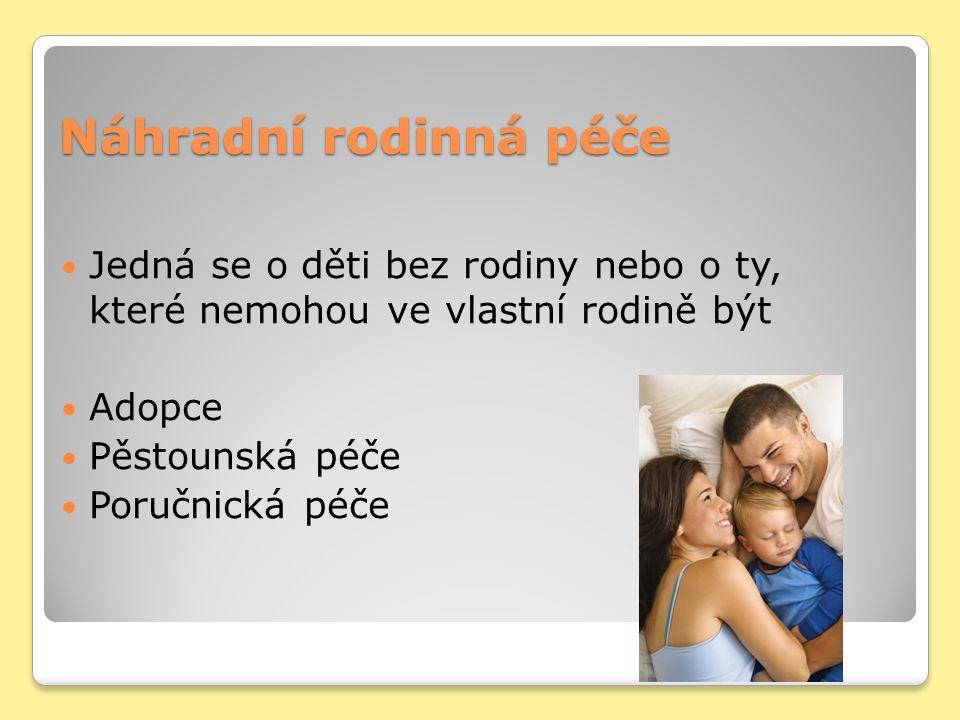 Náhradní rodinná péče Jedná se o děti bez rodiny nebo o ty, které nemohou ve vlastní rodině být Adopce Pěstounská péče Poručnická péče