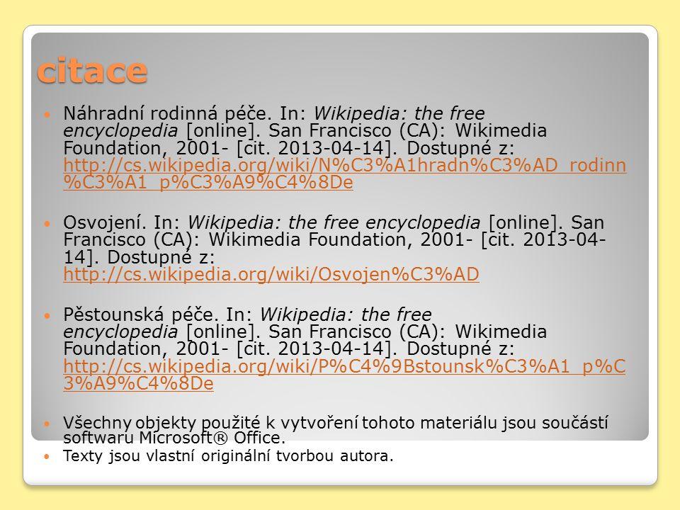 citace Náhradní rodinná péče. In: Wikipedia: the free encyclopedia [online]. San Francisco (CA): Wikimedia Foundation, 2001- [cit. 2013-04-14]. Dostup