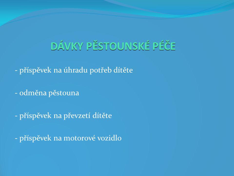 DÁVKY PĚSTOUNSKÉ PÉČE - příspěvek na úhradu potřeb dítěte - odměna pěstouna - příspěvek na převzetí dítěte - příspěvek na motorové vozidlo