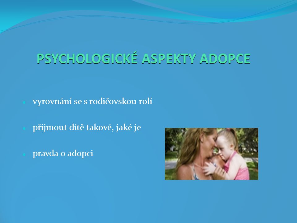 PSYCHOLOGICKÉ ASPEKTY ADOPCE vyrovnání se s rodičovskou rolí přijmout dítě takové, jaké je pravda o adopci