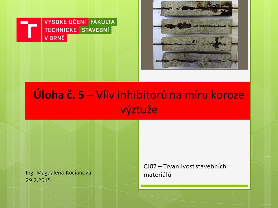 Úloha č. 5 – Vliv inhibitorů na míru koroze výztuže CJ07 – Trvanlivost stavebních materiálů Ing.