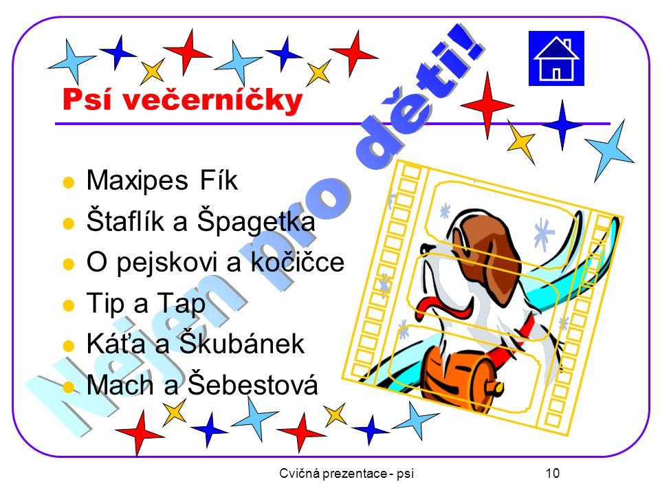 Cvičná prezentace - psi 10 Psí večerníčky Maxipes Fík Štaflík a Špagetka O pejskovi a kočičce Tip a Tap Káťa a Škubánek Mach a Šebestová
