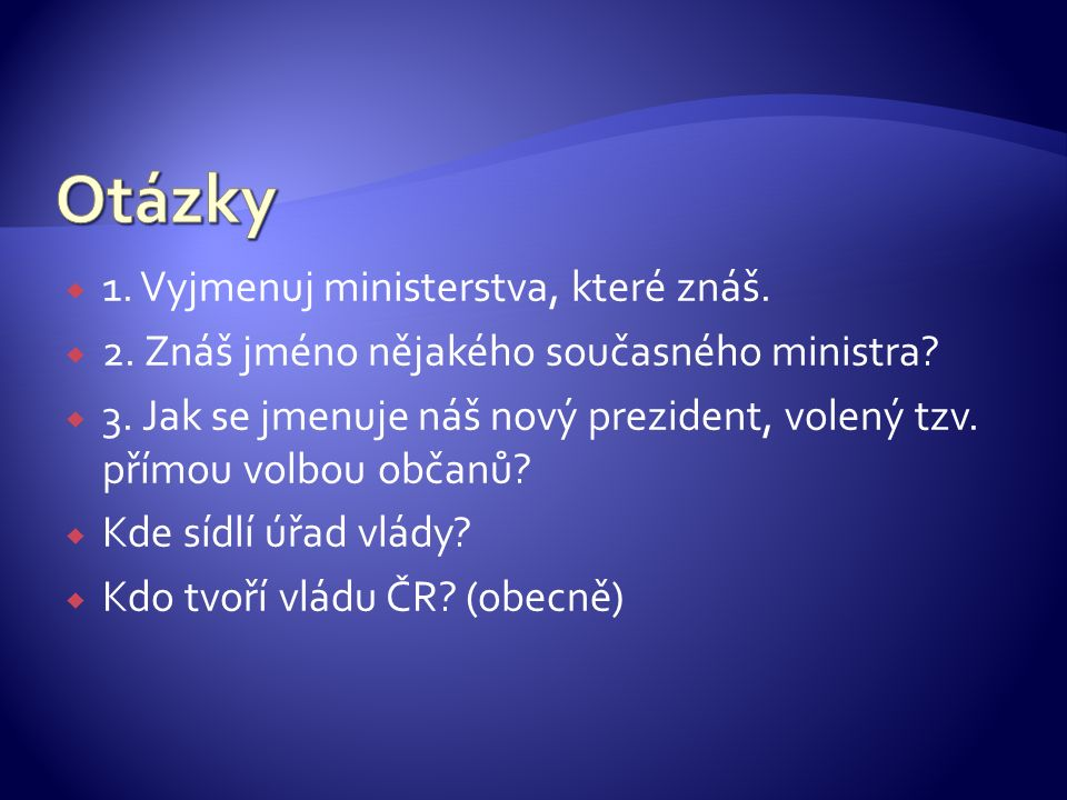  1. Vyjmenuj ministerstva, které znáš.  2. Znáš jméno nějakého současného ministra.