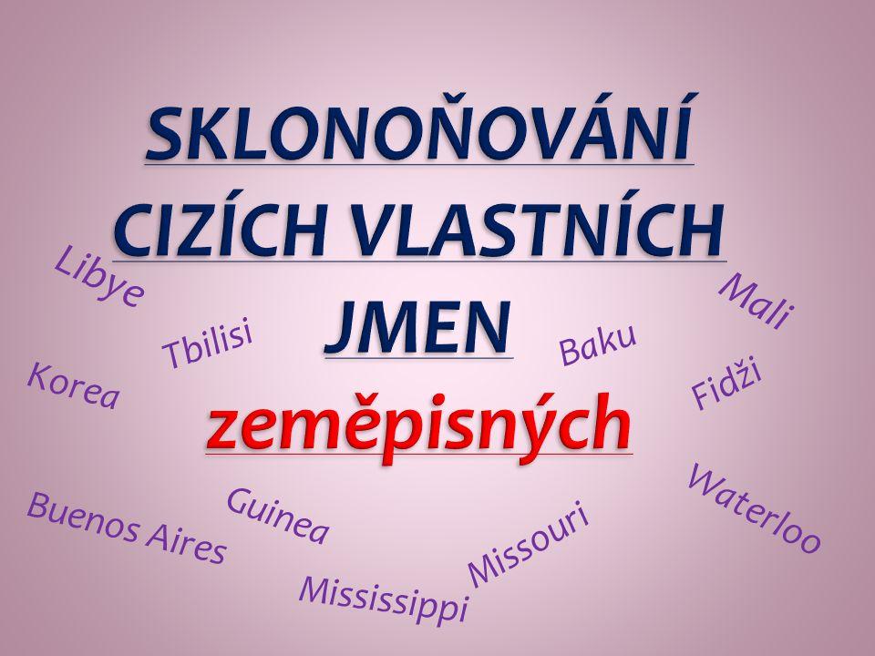 SKLONOŇOVÁNÍ CIZÍCH VLASTNÍCH JMEN zeměpisných Libye Mali Missouri Buenos Aires Mississippi Waterloo Baku Fidži Tbilisi Korea Guinea