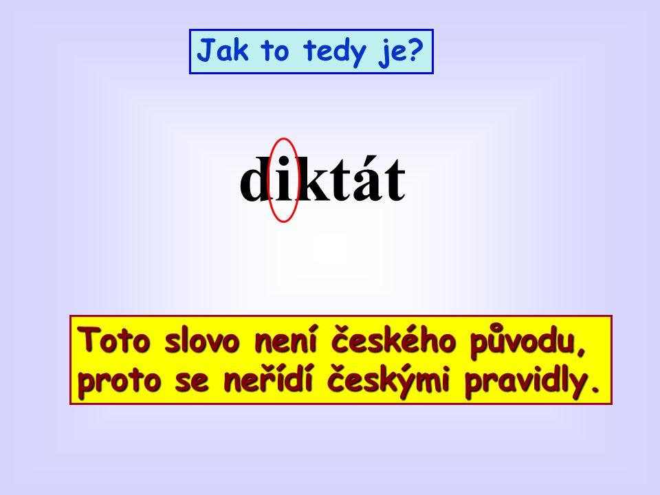 Jak to tedy je diktát Toto slovo není českého původu, proto se neřídí českými pravidly.