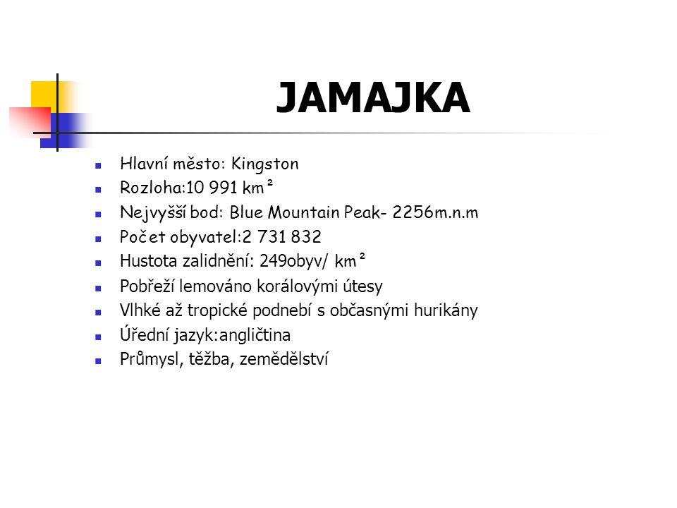 JAMAJKA Hlavní město: Kingston Rozloha:10 991 km² Nejvyšší bod: Blue Mountain Peak- 2256m.n.m Počet obyvatel:2 731 832 Hustota zalidnění: 249obyv/ km² Pobřeží lemováno korálovými útesy Vlhké až tropické podnebí s občasnými hurikány Úřední jazyk:angličtina Průmysl, těžba, zemědělství