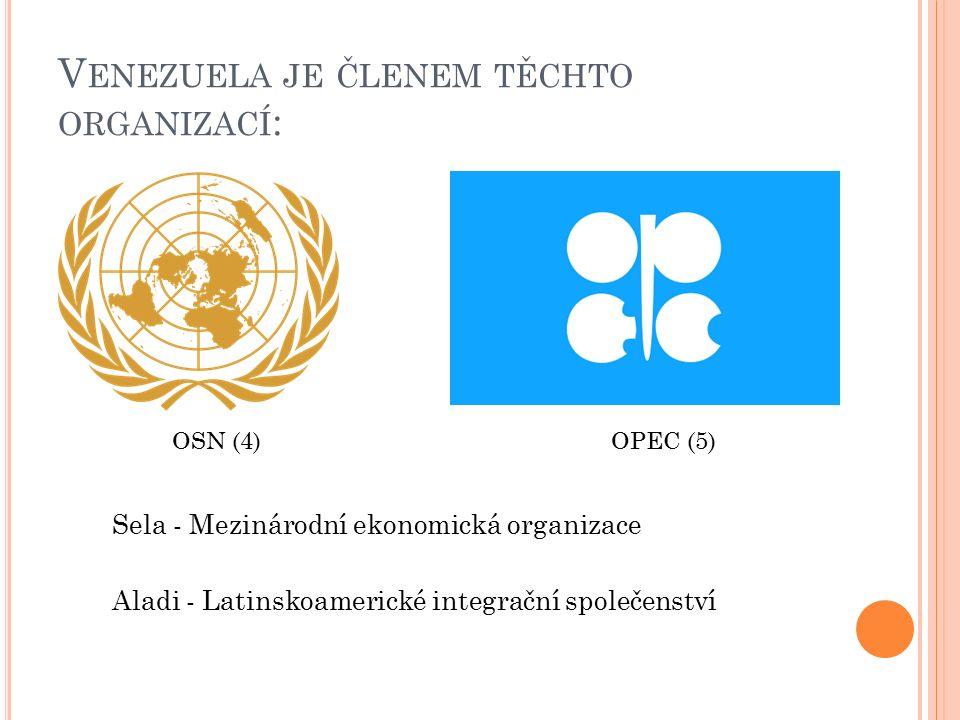 V ENEZUELA JE ČLENEM TĚCHTO ORGANIZACÍ : Sela - Mezinárodní ekonomická organizace Aladi - Latinskoamerické integrační společenství OSN (4) OPEC (5)