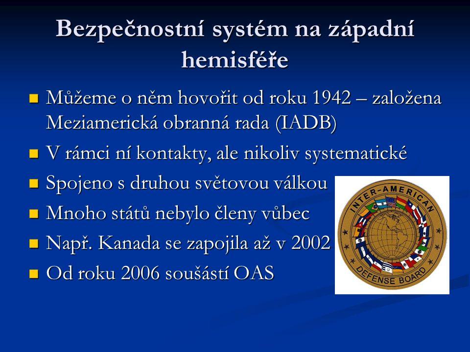 Bezpečnostní systém na západní hemisféře Můžeme o něm hovořit od roku 1942 – založena Meziamerická obranná rada (IADB) Můžeme o něm hovořit od roku 1942 – založena Meziamerická obranná rada (IADB) V rámci ní kontakty, ale nikoliv systematické V rámci ní kontakty, ale nikoliv systematické Spojeno s druhou světovou válkou Spojeno s druhou světovou válkou Mnoho států nebylo členy vůbec Mnoho států nebylo členy vůbec Např.
