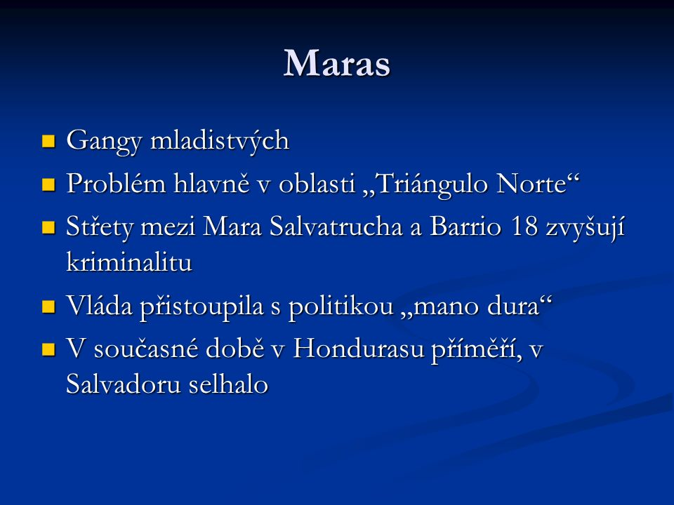 """Maras Gangy mladistvých Gangy mladistvých Problém hlavně v oblasti """"Triángulo Norte Problém hlavně v oblasti """"Triángulo Norte Střety mezi Mara Salvatrucha a Barrio 18 zvyšují kriminalitu Střety mezi Mara Salvatrucha a Barrio 18 zvyšují kriminalitu Vláda přistoupila s politikou """"mano dura Vláda přistoupila s politikou """"mano dura V současné době v Hondurasu příměří, v Salvadoru selhalo V současné době v Hondurasu příměří, v Salvadoru selhalo"""