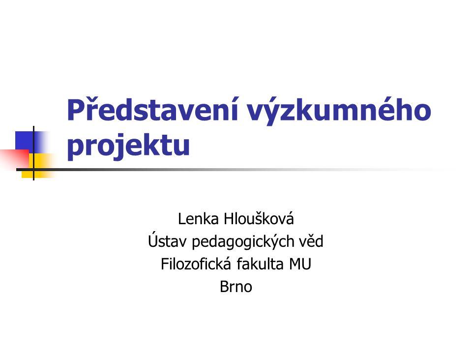 Představení výzkumného projektu Lenka Hloušková Ústav pedagogických věd Filozofická fakulta MU Brno