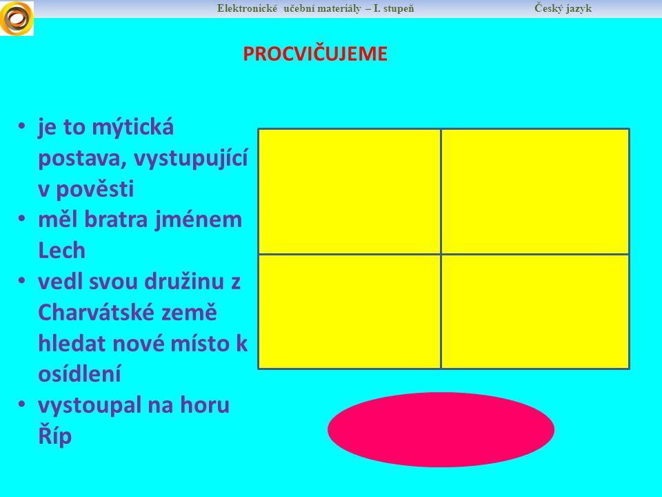 Elektronické učební materiály – I. stupeň Český jazyk PROCVIČUJEME je to mýtická postava, vystupující v pověsti měl bratra jménem Lech vedl svou druži