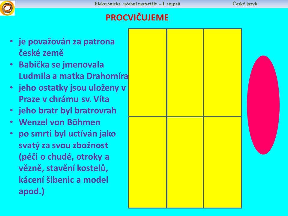 Elektronické učební materiály – I. stupeň Český jazyk PROCVIČUJEME SV. V Á C L A V je považován za patrona české země Babička se jmenovala Ludmila a m