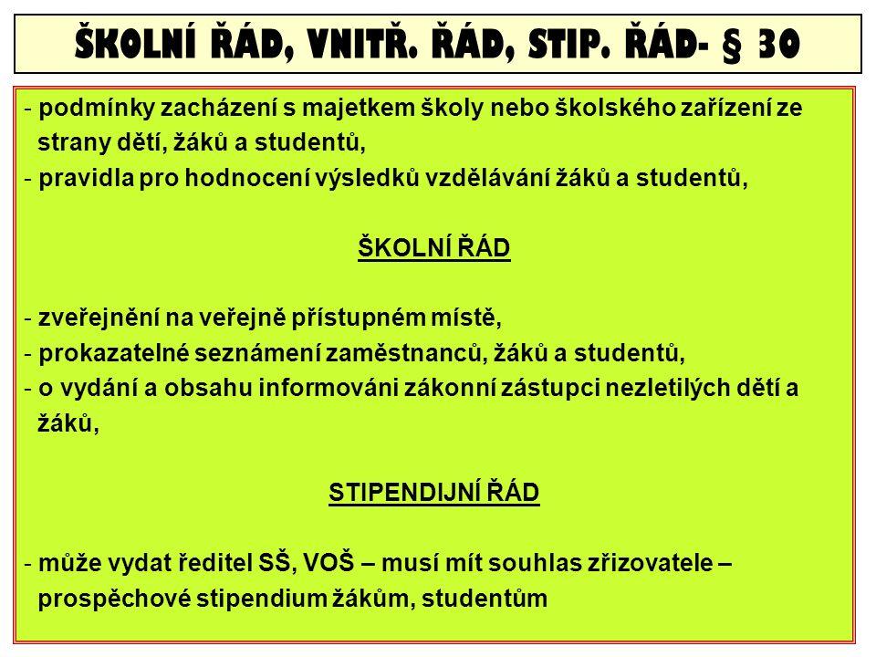 - podmínky zacházení s majetkem školy nebo školského zařízení ze strany dětí, žáků a studentů, - pravidla pro hodnocení výsledků vzdělávání žáků a studentů, ŠKOLNÍ ŘÁD - zveřejnění na veřejně přístupném místě, - prokazatelné seznámení zaměstnanců, žáků a studentů, - o vydání a obsahu informováni zákonní zástupci nezletilých dětí a žáků, STIPENDIJNÍ ŘÁD - může vydat ředitel SŠ, VOŠ – musí mít souhlas zřizovatele – prospěchové stipendium žákům, studentům ŠKOLNÍ ŘÁD, VNITŘ.