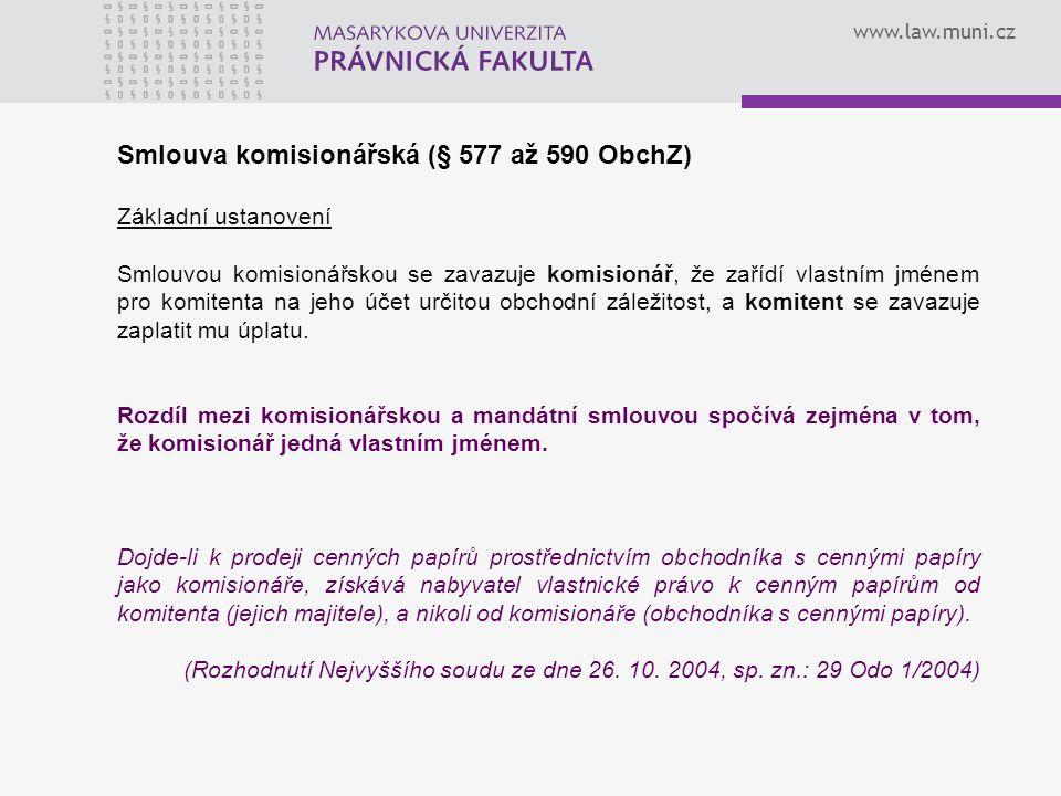 www.law.muni.cz Smlouva komisionářská (§ 577 až 590 ObchZ) Základní ustanovení Smlouvou komisionářskou se zavazuje komisionář, že zařídí vlastním jménem pro komitenta na jeho účet určitou obchodní záležitost, a komitent se zavazuje zaplatit mu úplatu.