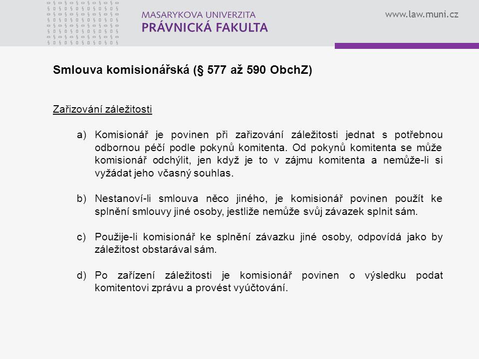 www.law.muni.cz Smlouva komisionářská (§ 577 až 590 ObchZ) Zařizování záležitosti a)Komisionář je povinen při zařizování záležitosti jednat s potřebnou odbornou péčí podle pokynů komitenta.
