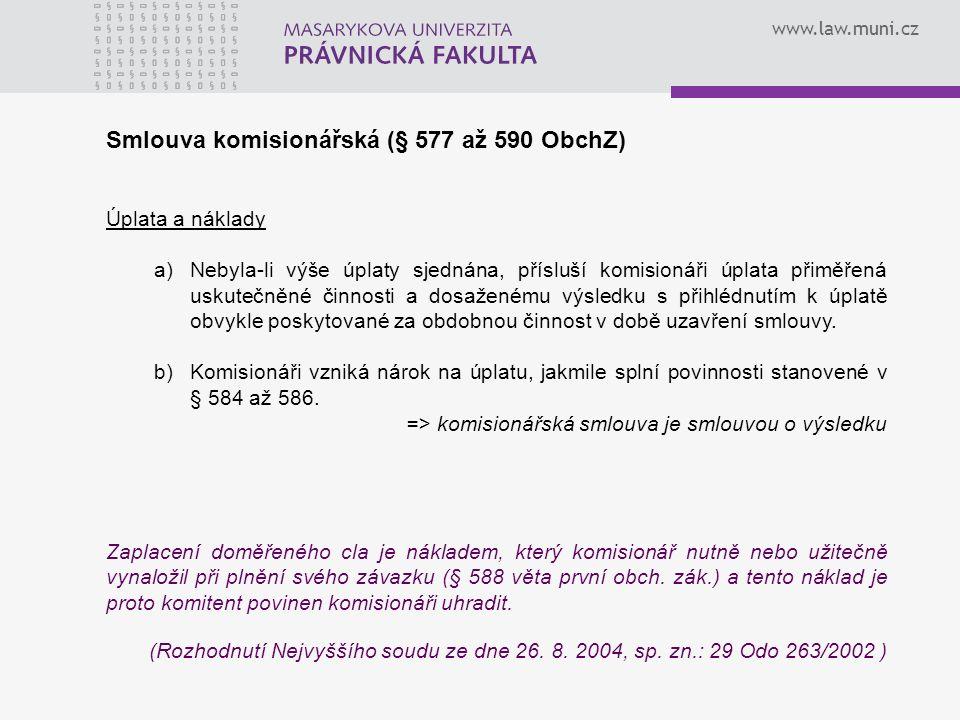 www.law.muni.cz Smlouva komisionářská (§ 577 až 590 ObchZ) Úplata a náklady a)Nebyla-li výše úplaty sjednána, přísluší komisionáři úplata přiměřená uskutečněné činnosti a dosaženému výsledku s přihlédnutím k úplatě obvykle poskytované za obdobnou činnost v době uzavření smlouvy.