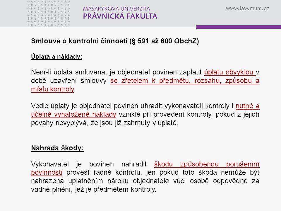 www.law.muni.cz Smlouva o kontrolní činnosti (§ 591 až 600 ObchZ) Úplata a náklady: Není-li úplata smluvena, je objednatel povinen zaplatit úplatu obvyklou v době uzavření smlouvy se zřetelem k předmětu, rozsahu, způsobu a místu kontroly.