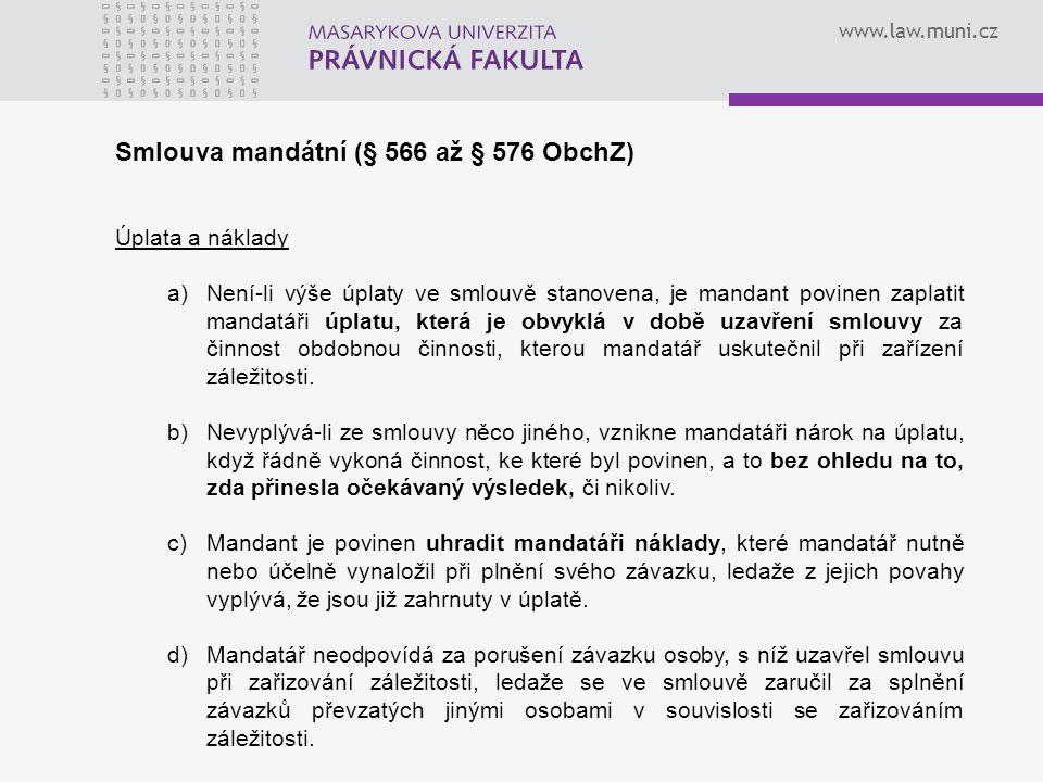 www.law.muni.cz Smlouva mandátní (§ 566 až § 576 ObchZ) Úplata a náklady a)Není-li výše úplaty ve smlouvě stanovena, je mandant povinen zaplatit mandatáři úplatu, která je obvyklá v době uzavření smlouvy za činnost obdobnou činnosti, kterou mandatář uskutečnil při zařízení záležitosti.