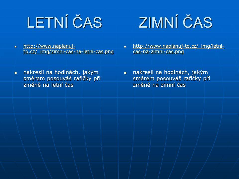 LETNÍ ČAS ZIMNÍ ČAS http://www.naplanuj- to.cz/_img/zimni-cas-na-letni-cas.png http://www.naplanuj- to.cz/_img/zimni-cas-na-letni-cas.png http://www.naplanuj- to.cz/_img/zimni-cas-na-letni-cas.png http://www.naplanuj- to.cz/_img/zimni-cas-na-letni-cas.png nakresli na hodinách, jakým směrem posouváš rafičky při změně na letní čas nakresli na hodinách, jakým směrem posouváš rafičky při změně na letní čas http://www.naplanuj-to.cz/_img/letni- cas-na-zimni-cas.png http://www.naplanuj-to.cz/_img/letni- cas-na-zimni-cas.png http://www.naplanuj-to.cz/_img/letni- cas-na-zimni-cas.png http://www.naplanuj-to.cz/_img/letni- cas-na-zimni-cas.png nakresli na hodinách, jakým směrem posouváš rafičky při změně na zimní čas nakresli na hodinách, jakým směrem posouváš rafičky při změně na zimní čas