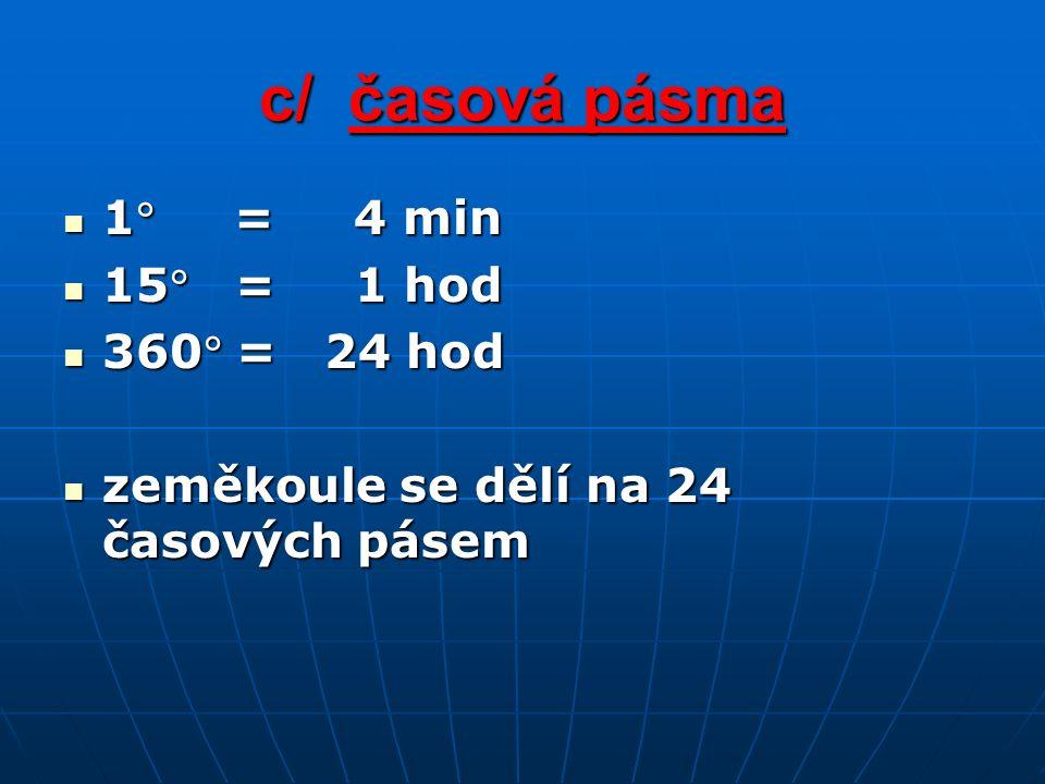c/ časová pásma 1 = 4 min 1 = 4 min 15 = 1 hod 15 = 1 hod 360 = 24 hod 360 = 24 hod zeměkoule se dělí na 24 časových pásem zeměkoule se dělí na 24 časových pásem