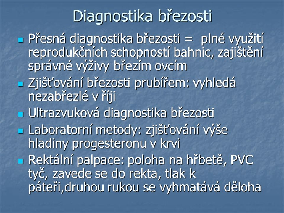 Diagnostika březosti Přesná diagnostika březosti = plné využití reprodukčních schopností bahnic, zajištění správné výživy březím ovcím Přesná diagnostika březosti = plné využití reprodukčních schopností bahnic, zajištění správné výživy březím ovcím Zjišťování březosti prubířem: vyhledá nezabřezlé v říji Zjišťování březosti prubířem: vyhledá nezabřezlé v říji Ultrazvuková diagnostika březosti Ultrazvuková diagnostika březosti Laboratorní metody: zjišťování výše hladiny progesteronu v krvi Laboratorní metody: zjišťování výše hladiny progesteronu v krvi Rektální palpace: poloha na hřbetě, PVC tyč, zavede se do rekta, tlak k páteři,druhou rukou se vyhmatává děloha Rektální palpace: poloha na hřbetě, PVC tyč, zavede se do rekta, tlak k páteři,druhou rukou se vyhmatává děloha