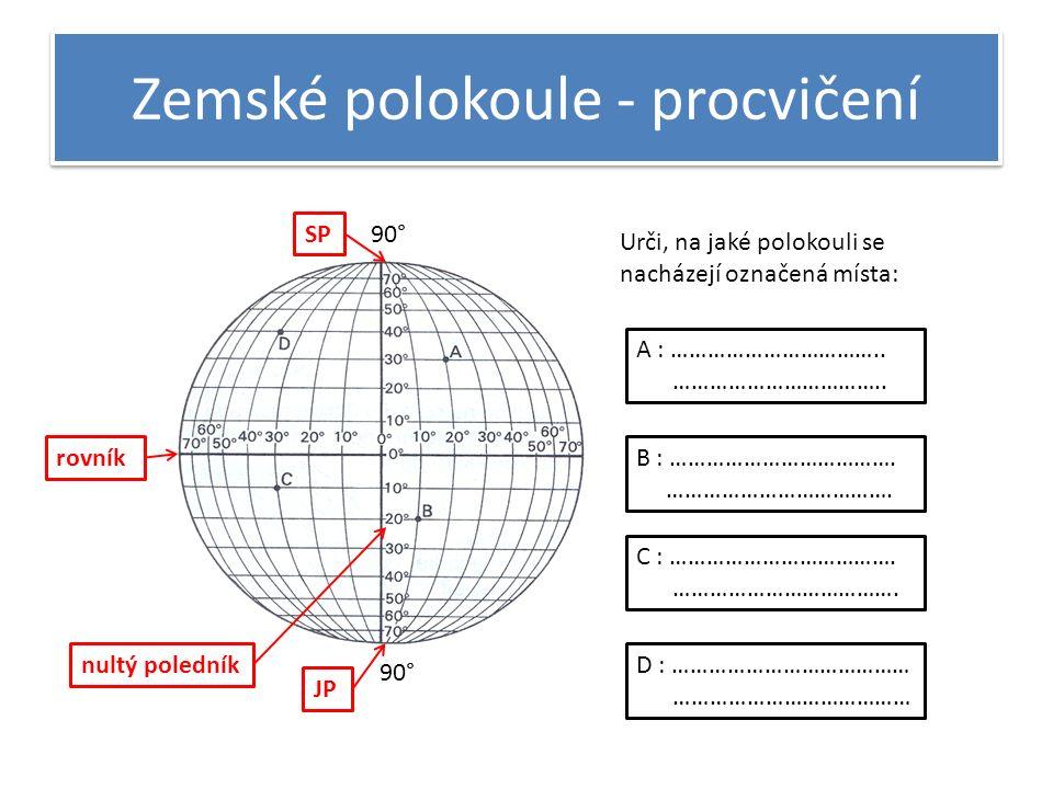 Zemské polokoule - procvičení 90° rovník SP JP nultý poledník Urči, na jaké polokouli se nacházejí označená místa: A : ……………………………..