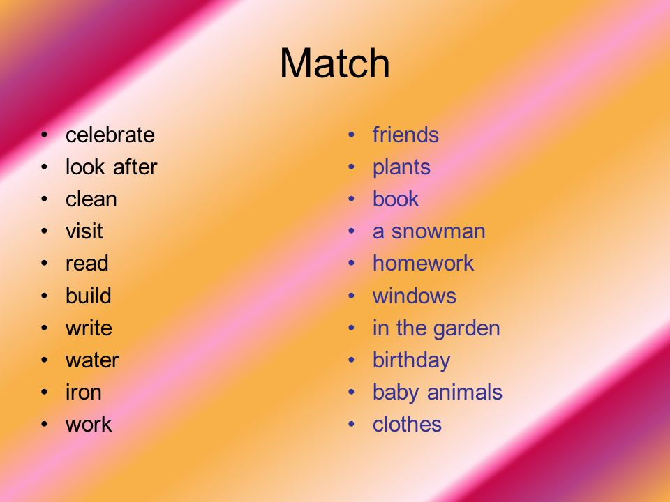 Match celebrate look after clean visit read build write water iron work friends plants book a snowman homework windows in the garden birthday baby animals clothes